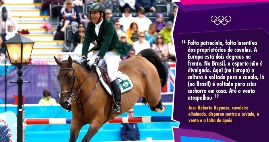 """""""Falta patrocínio, falta incentivo dos proprietários de cavalos. A gente até tem incentivo, mas poderia ter mais. A Europa está dois degraus na frente. No Brasil, o esporte não é divulgado. Aqui (na Europa) a cultura é voltada para o cavalo, lá (no Brasil) é voltada para criar cachorro em casa. Até o vento atrapalhou"""" - Jose Roberto Reynoso, cavaleiro eliminado, disparou contra o cavalo, o vento e a falta de apoio"""