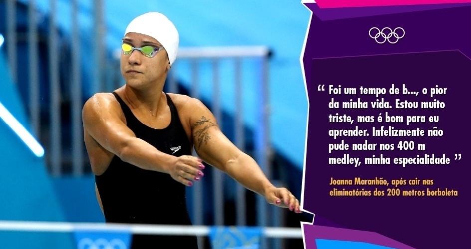 """""""Foi um tempo de b..., o pior da minha vida. Estou muito triste, mas é bom para eu aprender. Infelizmente não pude nadar nos 400 m medley, minha especialidade"""" - Joanna Maranhão, após cair nas eliminatórias dos 200 metros borboleta"""