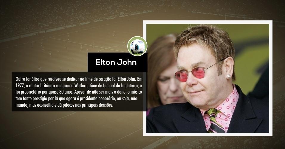 Outro fanático que resolveu se dedicar ao time de coração foi Elton John. Em 1977, o cantor britânico comprou o Watford, time de futebol da Inglaterra, e foi proprietário por quase 30 anos. Apesar de não ser mais o dono, o músico tem tanto prestígio por lá que agora é presidente honorário, ou seja, não manda, mas aconselha e dá pitacos nas principais decisões.