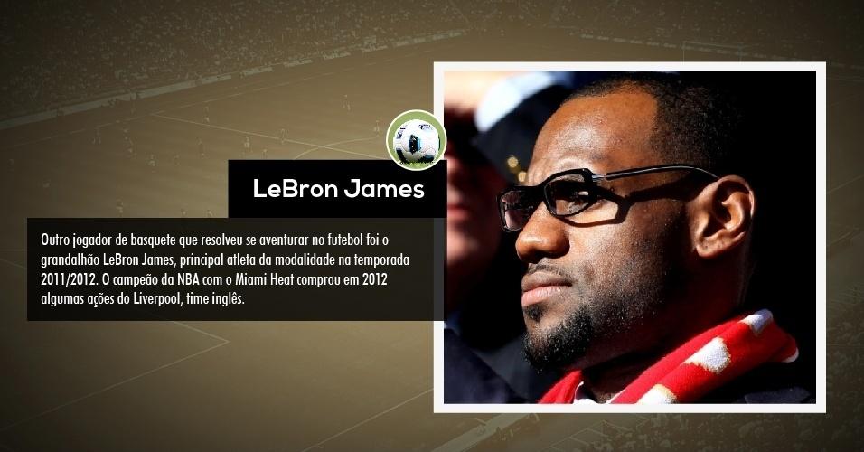 Outro jogador de basquete que resolveu se aventurar no futebol foi o grandalhão LeBron James, principal atleta da modalidade na temporada 2011/2012. O campeão da NBA com o Miami Heat comprou em 2012 algumas ações do Liverpool, time inglês.