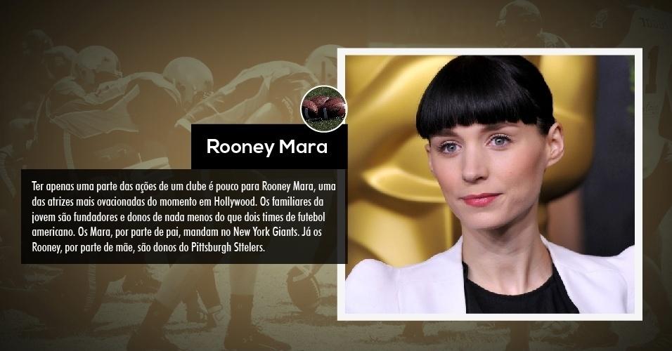 Ter apenas uma parte das ações de um clube é pouco para Rooney Mara, uma das atrizes mais ovacionadas do momento em Hollywood. Os familiares da jovem são fundadores e donos de nada menos do que dois times de futebol americano. Os Mara, por parte de pai, mandam no New York Giants. Já os Rooney, por parte de mãe, são donos do Pittsburgh Sttelers.