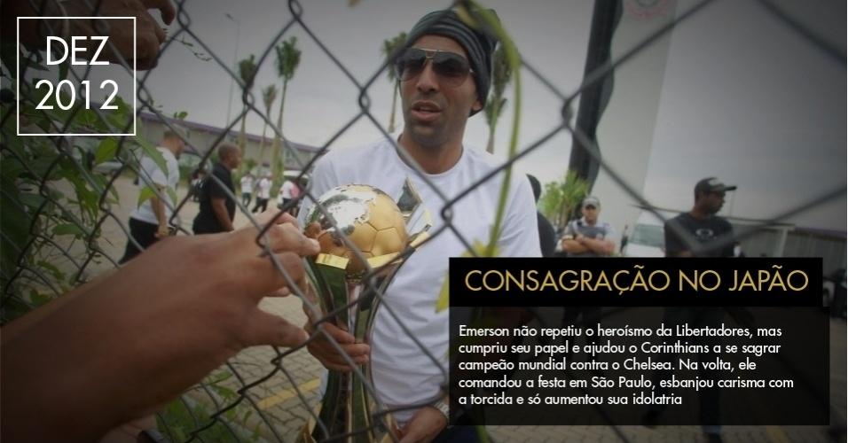 Emerson não repetiu o heroísmo da Libertadores, mas cumpriu seu papel e ajudou o Corinthians a se sagrar campeão mundial contra o Chelsea. Na volta, ele comandou a festa em São Paulo, esbanjou carisma com a torcida e só aumentou sua idolatria.