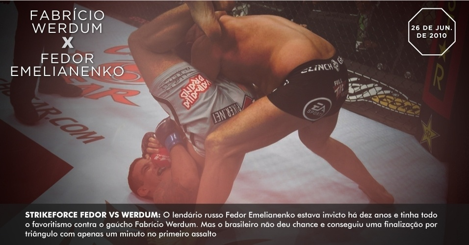 Strikeforce Fedor vs. Werdum: O lendrio russo Fedor Emelianenko estava invicto h dez anos e tinha todo o favoritismo contra o gacho Fabrcio Werdum. Mas o brasileiro no deu chance e conseguiu uma finalizao por tringulo com apenas um minuto no primeiro assalto. 