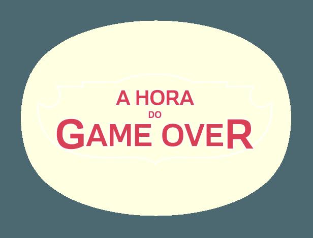 A HORA DO GAME OVER